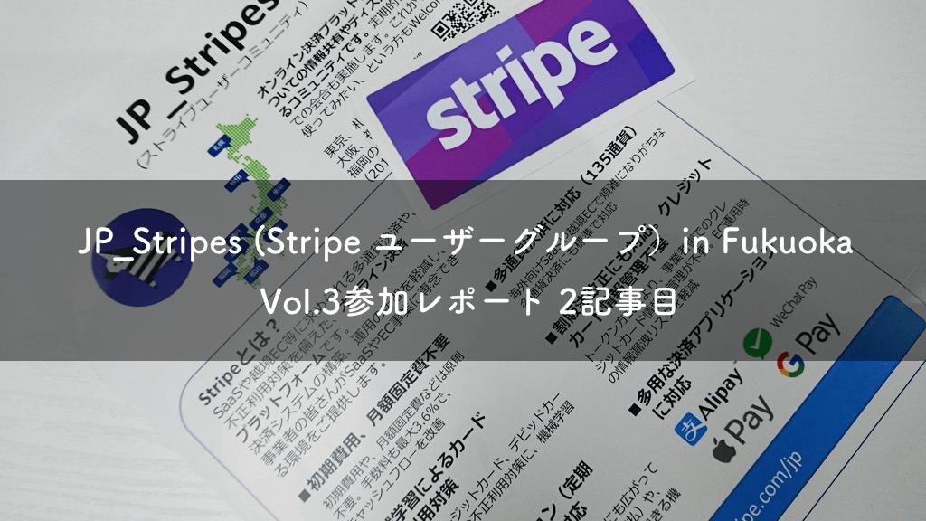 JP_Stripes (Stripe ユーザーグループ)in Fukuoka Vol.3参加レポート 2記事目